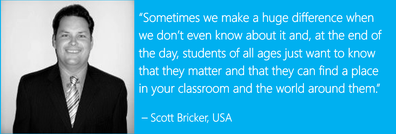 """Sometimes we make a huge difference when we don't even know about it and, at the end of the day, students of all ages just want to know that they matter and that they can find a place in your classroom and the world around them."" – Scott Bricker, USA"